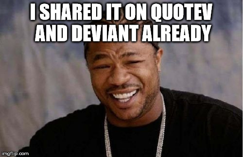 Yo Dawg Heard You Meme | I SHARED IT ON QUOTEV AND DEVIANT ALREADY | image tagged in memes,yo dawg heard you | made w/ Imgflip meme maker