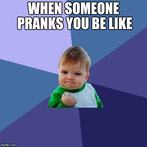 Success Kid Meme | WHEN SOMEONE PRANKS YOU BE LIKE | image tagged in memes,success kid | made w/ Imgflip meme maker