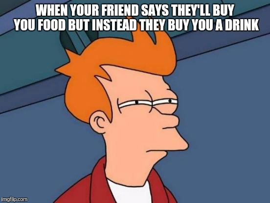 Futurama Fry Meme | WHEN YOUR FRIEND SAYS THEY'LL BUY YOU FOOD BUT INSTEAD THEY BUY YOU A DRINK | image tagged in memes,futurama fry | made w/ Imgflip meme maker