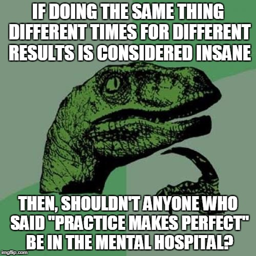 "Philosoraptor Meme | IF DOING THE SAME THING DIFFERENT TIMES FOR DIFFERENT RESULTS IS CONSIDERED INSANE THEN, SHOULDN'T ANYONE WHO SAID ""PRACTICE MAKES PERFECT""  