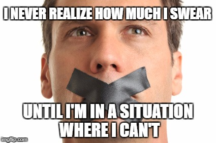 How much I swear | I NEVER REALIZE HOW MUCH I SWEAR UNTIL I'M IN A SITUATION WHERE I CAN'T | image tagged in problem | made w/ Imgflip meme maker