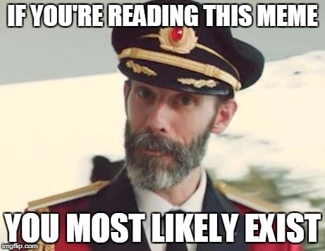 Captain Obvious | IF YOU'RE READING THIS MEME YOU MOST LIKELY EXIST | image tagged in captain obvious | made w/ Imgflip meme maker