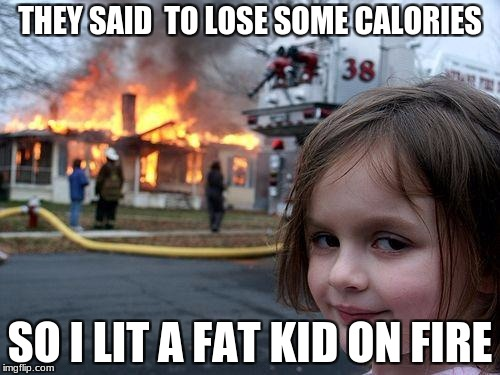 Disaster Girl Meme | THEY SAID  TO LOSE SOME CALORIES SO I LIT A FAT KID ON FIRE | image tagged in memes,disaster girl | made w/ Imgflip meme maker