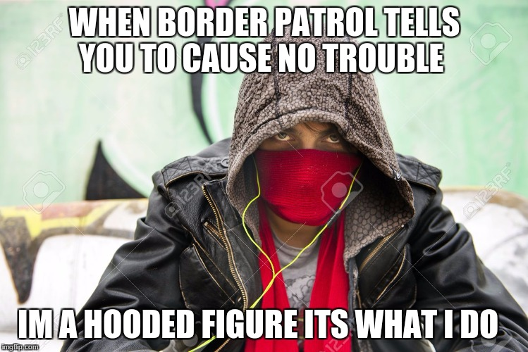 What game is this saying from  | WHEN BORDER PATROL TELLS YOU TO CAUSE NO TROUBLE IM A HOODED FIGURE ITS WHAT I DO | image tagged in try to guess | made w/ Imgflip meme maker