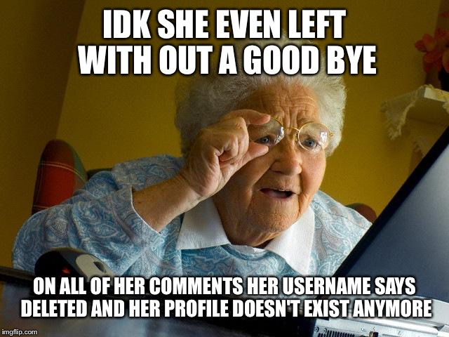 Grandma Finds The Internet Meme | IDK SHE EVEN LEFT WITH OUT A GOOD BYE ON ALL OF HER COMMENTS HER USERNAME SAYS DELETED AND HER PROFILE DOESN'T EXIST ANYMORE | image tagged in memes,grandma finds the internet | made w/ Imgflip meme maker