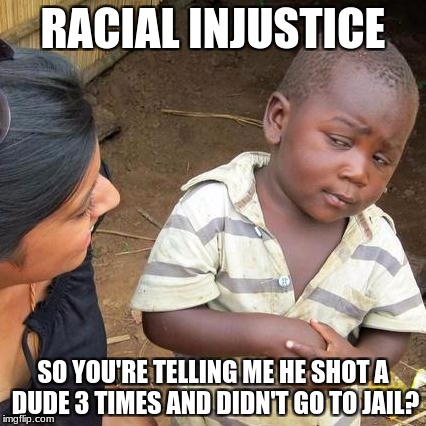 Third World Skeptical Kid Meme | RACIAL INJUSTICE SO YOU'RE TELLING ME HE SHOT A DUDE 3 TIMES AND DIDN'T GO TO JAIL? | image tagged in memes,third world skeptical kid | made w/ Imgflip meme maker