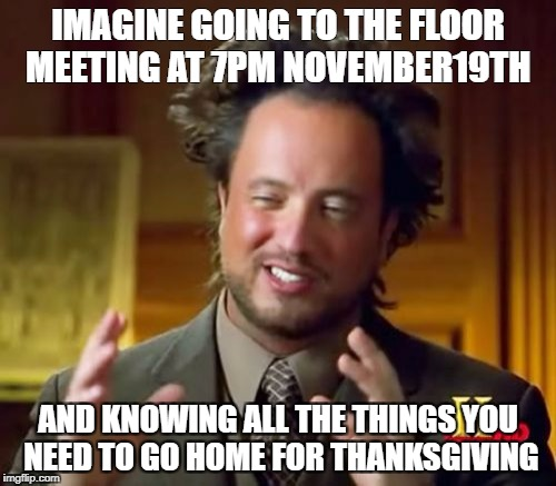 Ancient Aliens Meme | IMAGINE GOING TO THE FLOOR MEETING AT 7PM NOVEMBER19TH AND KNOWING ALL THE THINGS YOU NEED TO GO HOME FOR THANKSGIVING | image tagged in memes,ancient aliens | made w/ Imgflip meme maker