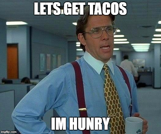 That Would Be Great Meme | LETS GET TACOS IM HUNRY | image tagged in memes,that would be great | made w/ Imgflip meme maker