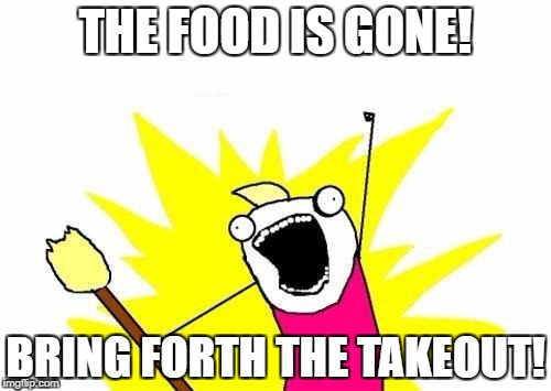 X All The Y Meme | THE FOOD IS GONE! BRING FORTH THE TAKEOUT! | image tagged in memes,x all the y | made w/ Imgflip meme maker
