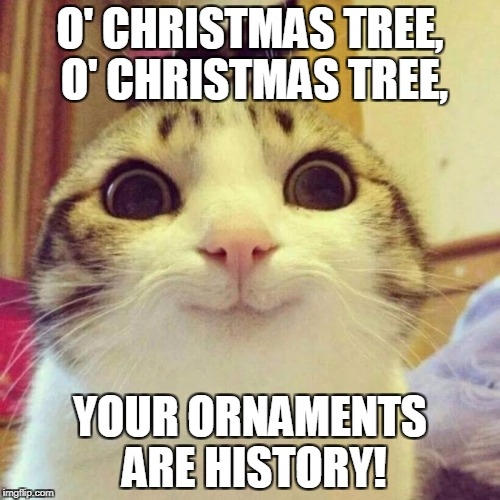 Smiling Cat Meme | O' CHRISTMAS TREE, O' CHRISTMAS TREE, YOUR ORNAMENTS ARE HISTORY! | image tagged in memes,smiling cat | made w/ Imgflip meme maker