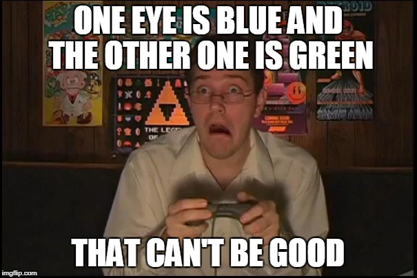ONE EYE IS BLUE AND THE OTHER ONE IS GREEN THAT CAN'T BE GOOD | made w/ Imgflip meme maker
