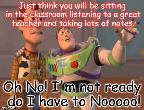 X, X Everywhere Meme | Just think you will be sitting in the classroom listening to a great teacher and taking lots of notes. Oh No! I'm not ready do I have to Noo | image tagged in memes,x,x everywhere,x x everywhere | made w/ Imgflip meme maker