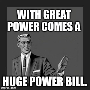 Kill Yourself Guy Meme | WITH GREAT POWER COMES A HUGE POWER BILL. | image tagged in memes,kill yourself guy | made w/ Imgflip meme maker
