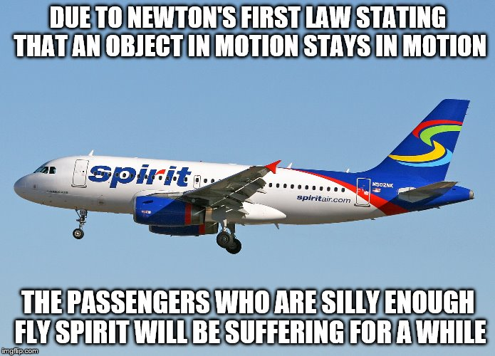 Spirit Airlines explains Newton's First Law | DUE TO NEWTON'S FIRST LAW STATING THAT AN OBJECT IN MOTION STAYS IN MOTION THE PASSENGERS WHO ARE SILLY ENOUGH FLY SPIRIT WILL BE SUFFERING  | image tagged in spirit airlines,memes,funny memes,sir isaac newton,funny | made w/ Imgflip meme maker