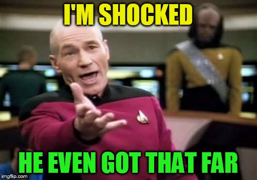 Picard Wtf Meme | I'M SHOCKED HE EVEN GOT THAT FAR | image tagged in memes,picard wtf | made w/ Imgflip meme maker