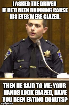 Police Officer Testifying | I ASKED THE DRIVER IF HE'D BEEN DRINKING CAUSE HIS EYES WERE GLAZED. THEN HE SAID TO ME: YOUR HANDS LOOK GLAZED, HAVE YOU BEEN EATING DONUTS | image tagged in memes,police officer testifying | made w/ Imgflip meme maker