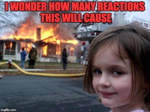 Disaster Girl Meme | I WONDER HOW MANY REACTIONS THIS WILL CAUSE | image tagged in memes,disaster girl | made w/ Imgflip meme maker