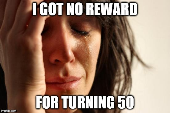 First World Problems Meme | I GOT NO REWARD FOR TURNING 50 | image tagged in memes,first world problems | made w/ Imgflip meme maker