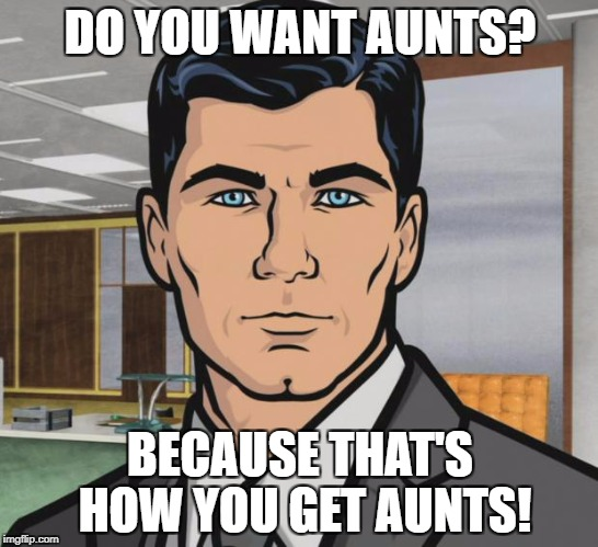 Archer Meme | DO YOU WANT AUNTS? BECAUSE THAT'S HOW YOU GET AUNTS! | image tagged in memes,archer,AdviceAnimals | made w/ Imgflip meme maker