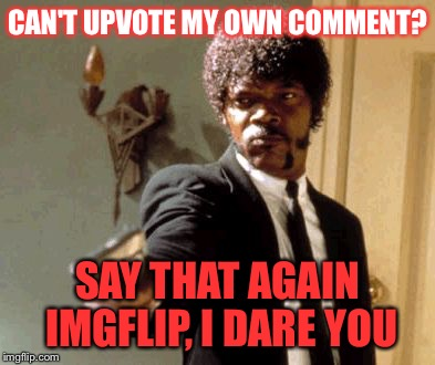 Say That Again I Dare You Meme | CAN'T UPVOTE MY OWN COMMENT? SAY THAT AGAIN IMGFLIP, I DARE YOU | image tagged in memes,say that again i dare you | made w/ Imgflip meme maker