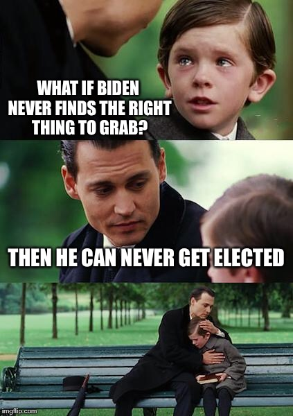 Finding Neverland Meme | WHAT IF BIDEN NEVER FINDS THE RIGHT THING TO GRAB? THEN HE CAN NEVER GET ELECTED | image tagged in memes,finding neverland | made w/ Imgflip meme maker