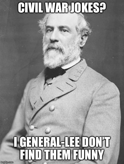 General Lee | CIVIL WAR JOKES? I GENERAL-LEE DON'T FIND THEM FUNNY | image tagged in general lee | made w/ Imgflip meme maker