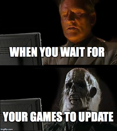 Ill Just Wait Here Meme | WHEN YOU WAIT FOR YOUR GAMES TO UPDATE | image tagged in memes,ill just wait here | made w/ Imgflip meme maker