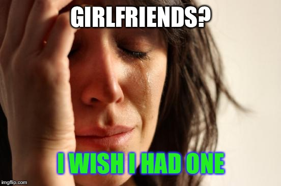 First World Problems Meme | GIRLFRIENDS? I WISH I HAD ONE | image tagged in memes,first world problems | made w/ Imgflip meme maker