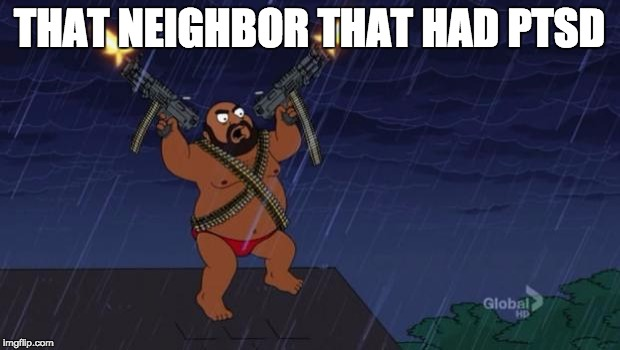 American Dad | THAT NEIGHBOR THAT HAD PTSD | image tagged in american dad | made w/ Imgflip meme maker