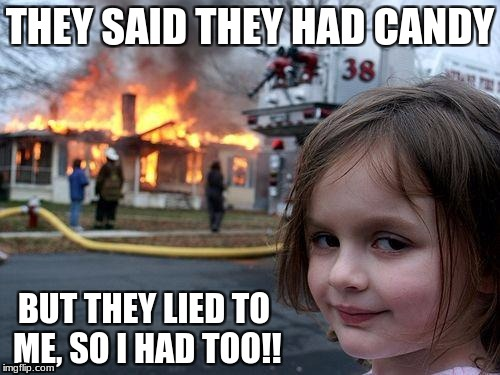 Disaster Girl Meme | THEY SAID THEY HAD CANDY BUT THEY LIED TO ME, SO I HAD TOO!! | image tagged in memes,disaster girl | made w/ Imgflip meme maker