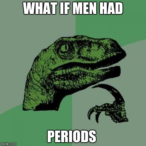 Philosoraptor Meme | WHAT IF MEN HAD PERIODS | image tagged in memes,philosoraptor | made w/ Imgflip meme maker