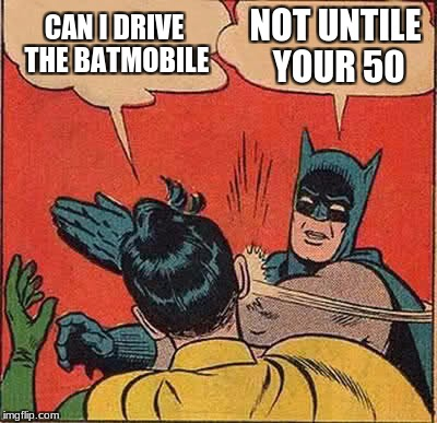 Batman Slapping Robin Meme | CAN I DRIVE THE BATMOBILE NOT UNTILE YOUR 50 | image tagged in memes,batman slapping robin | made w/ Imgflip meme maker