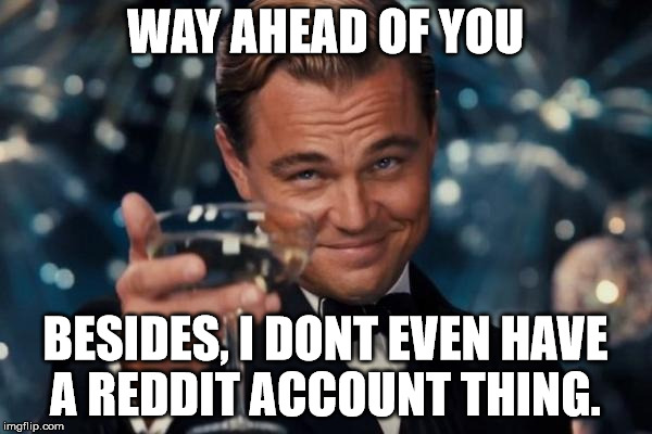 Leonardo Dicaprio Cheers Meme | WAY AHEAD OF YOU BESIDES, I DONT EVEN HAVE A REDDIT ACCOUNT THING. | image tagged in memes,leonardo dicaprio cheers | made w/ Imgflip meme maker