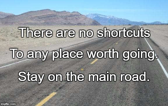 Road | There are no shortcuts Stay on the main road. To any place worth going. | image tagged in road | made w/ Imgflip meme maker
