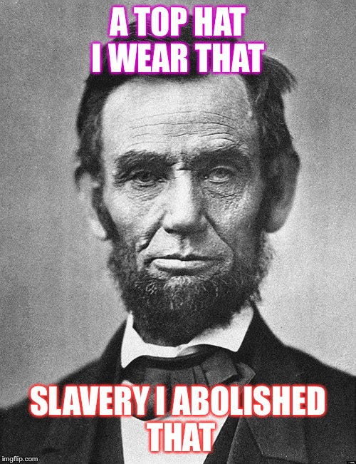 Abraham Lincoln |  A TOP HAT I WEAR THAT; SLAVERY I ABOLISHED THAT | image tagged in abraham lincoln | made w/ Imgflip meme maker