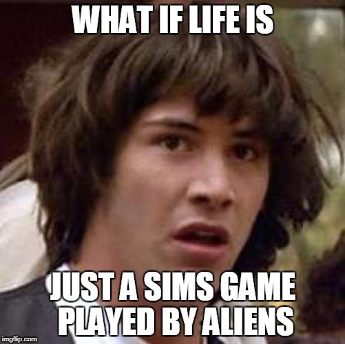Conspiracy Keanu Meme | WHAT IF LIFE IS JUST A SIMS GAME PLAYED BY ALIENS | image tagged in memes,conspiracy keanu | made w/ Imgflip meme maker