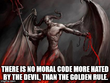 Satan's war on gold. | THERE IS NO MORAL CODE MORE HATED BY THE DEVIL, THAN THE GOLDEN RULE. | image tagged in satan,satanism,the devil,malignant narcissism,evil,the golden rule | made w/ Imgflip meme maker
