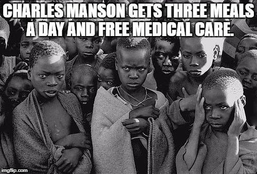 CHARLES MANSON GETS THREE MEALS A DAY AND FREE MEDICAL CARE. | image tagged in poor children | made w/ Imgflip meme maker
