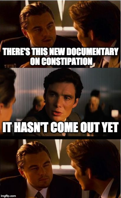 Inception Meme | THERE'S THIS NEW DOCUMENTARY ON CONSTIPATION IT HASN'T COME OUT YET | image tagged in memes,inception | made w/ Imgflip meme maker