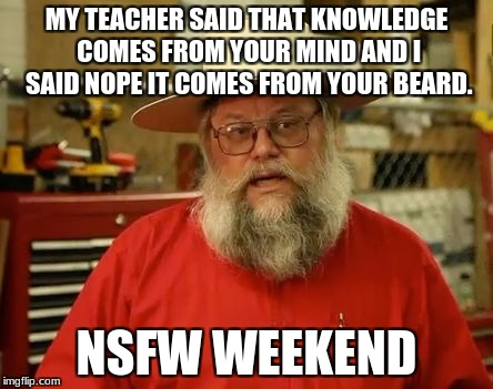 MY TEACHER SAID THAT KNOWLEDGE COMES FROM YOUR MIND AND I SAID NOPE IT COMES FROM YOUR BEARD. NSFW WEEKEND | image tagged in beard of knowledge | made w/ Imgflip meme maker