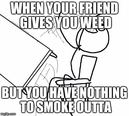 Table Flip Guy Meme | WHEN YOUR FRIEND GIVES YOU WEED BUT YOU HAVE NOTHING TO SMOKE OUTTA | image tagged in memes,table flip guy | made w/ Imgflip meme maker