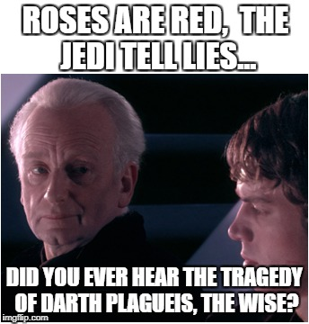 Modern Poetry | ROSES ARE RED,  THE JEDI TELL LIES... DID YOU EVER HEAR THE TRAGEDY OF DARTH PLAGUEIS, THE WISE? | image tagged in star wars,anakin skywalker,palpatine,anakin,poem,poetry | made w/ Imgflip meme maker