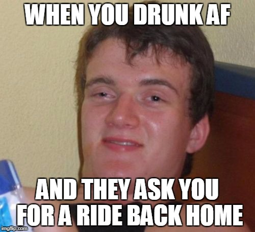 10 Guy Meme | WHEN YOU DRUNK AF AND THEY ASK YOU FOR A RIDE BACK HOME | image tagged in memes,10 guy | made w/ Imgflip meme maker