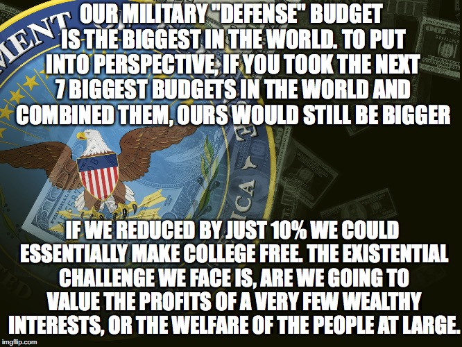 "Are We Going To Value... |  OUR MILITARY ""DEFENSE"" BUDGET IS THE BIGGEST IN THE WORLD. TO PUT INTO PERSPECTIVE, IF YOU TOOK THE NEXT 7 BIGGEST BUDGETS IN THE WORLD AND COMBINED THEM, OURS WOULD STILL BE BIGGER; IF WE REDUCED BY JUST 10% WE COULD ESSENTIALLY MAKE COLLEGE FREE. THE EXISTENTIAL CHALLENGE WE FACE IS, ARE WE GOING TO VALUE THE PROFITS OF A VERY FEW WEALTHY INTERESTS, OR THE WELFARE OF THE PEOPLE AT LARGE. 