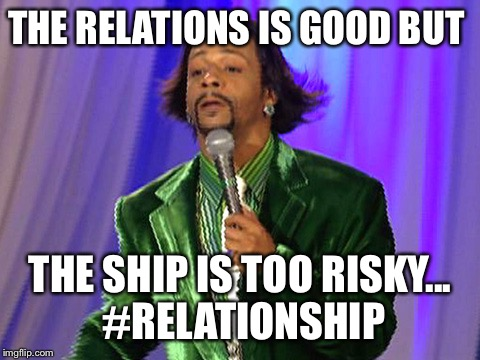 THE RELATIONS IS GOOD BUT THE SHIP IS TOO RISKY... #RELATIONSHIP | image tagged in relationships | made w/ Imgflip meme maker