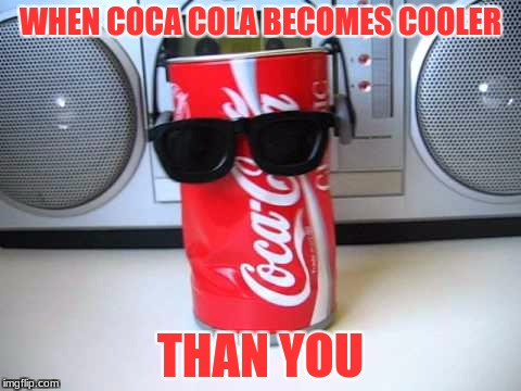 dancing coca cola | WHEN COCA COLA BECOMES COOLER THAN YOU | image tagged in dancing | made w/ Imgflip meme maker