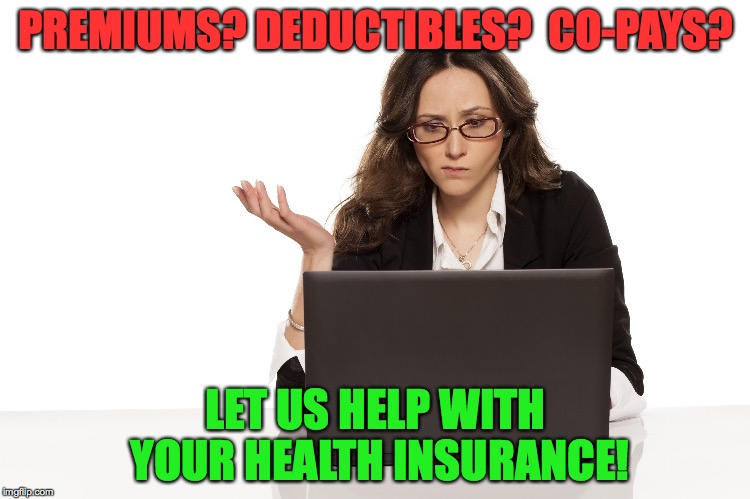 PREMIUMS? DEDUCTIBLES?  CO-PAYS? LET US HELP WITH YOUR HEALTH INSURANCE! | image tagged in health insurance | made w/ Imgflip meme maker