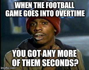 Y'all Got Any More Of That Meme | WHEN THE FOOTBALL GAME GOES INTO OVERTIME YOU GOT ANY MORE OF THEM SECONDS? | image tagged in memes,yall got any more of | made w/ Imgflip meme maker
