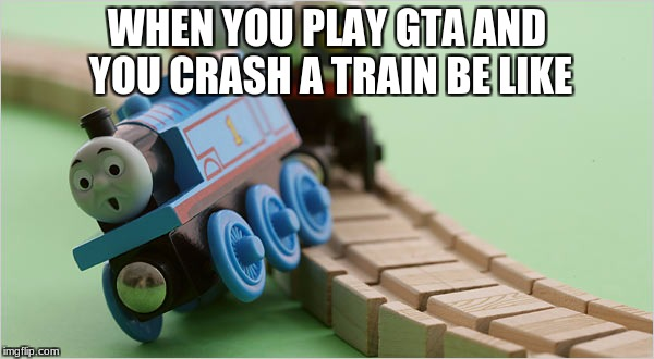 WHEN YOU PLAY GTA AND YOU CRASH A TRAIN BE LIKE | image tagged in thomas the train | made w/ Imgflip meme maker