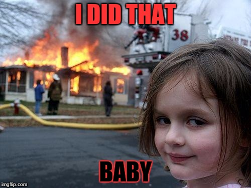 Disaster Girl Meme | I DID THAT BABY | image tagged in memes,disaster girl | made w/ Imgflip meme maker
